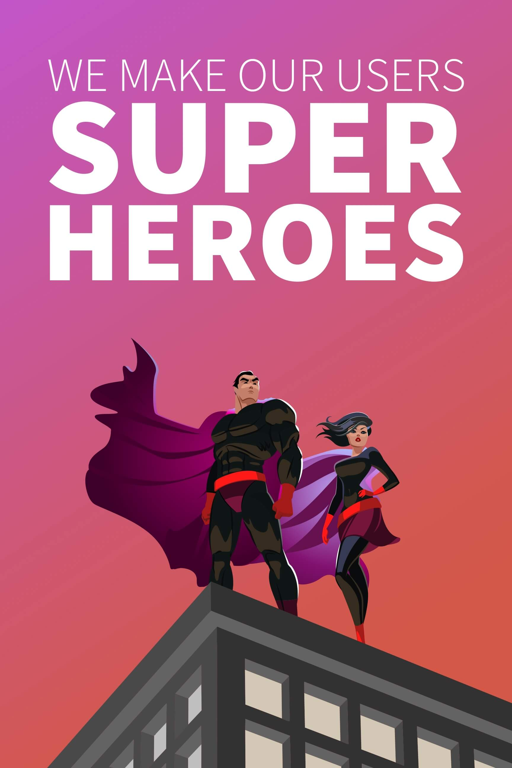 We make our users super heroes